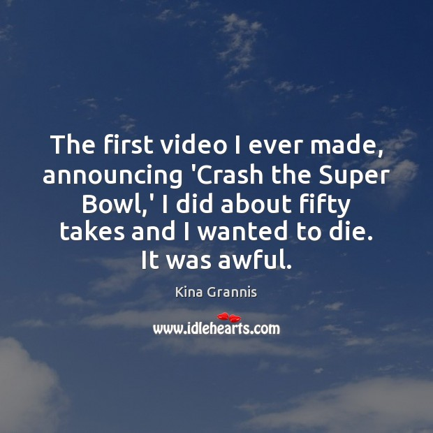 The first video I ever made, announcing 'Crash the Super Bowl,' Kina Grannis Picture Quote
