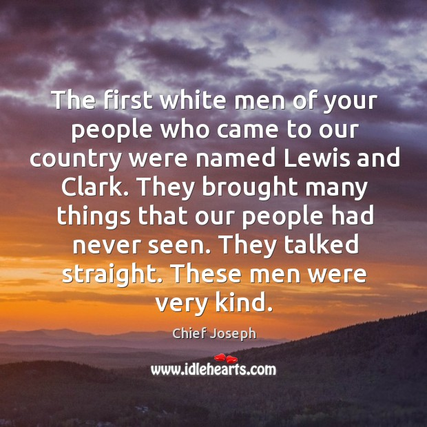 The first white men of your people who came to our country were named lewis and clark. Chief Joseph Picture Quote