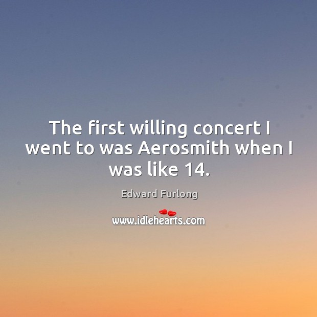 The first willing concert I went to was aerosmith when I was like 14. Edward Furlong Picture Quote