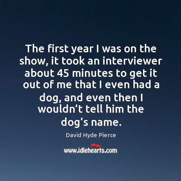 The first year I was on the show, it took an interviewer about 45 minutes to David Hyde Pierce Picture Quote