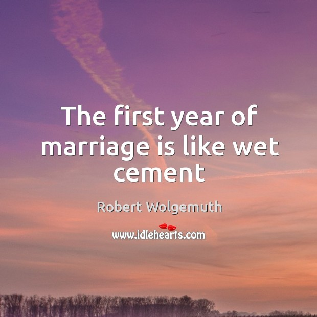 The first year of marriage is like wet cement Image