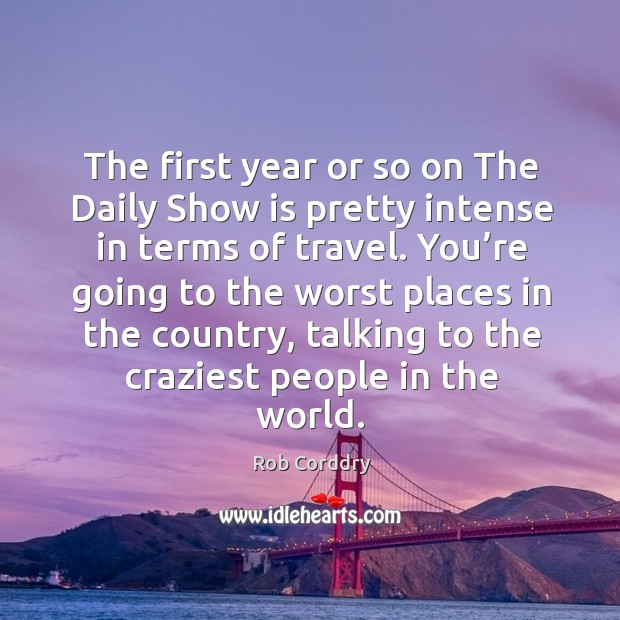 The first year or so on the daily show is pretty intense in terms of travel. Image
