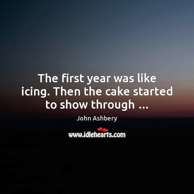The first year was like icing. Then the cake started to show through … John Ashbery Picture Quote