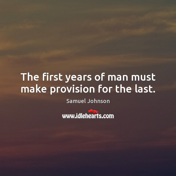Image, The first years of man must make provision for the last.