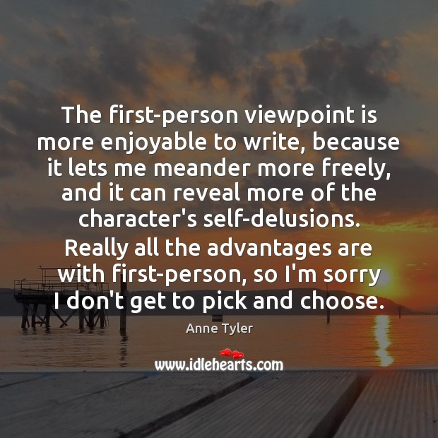 The first-person viewpoint is more enjoyable to write, because it lets me Anne Tyler Picture Quote