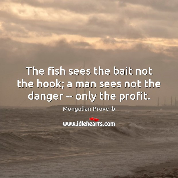 The fish sees the bait not the hook; a man sees not the danger — only the profit. Mongolian Proverbs Image