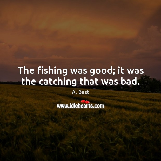 Image, The fishing was good; it was the catching that was bad.