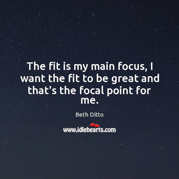 The fit is my main focus, I want the fit to be great and that's the focal point for me. Beth Ditto Picture Quote