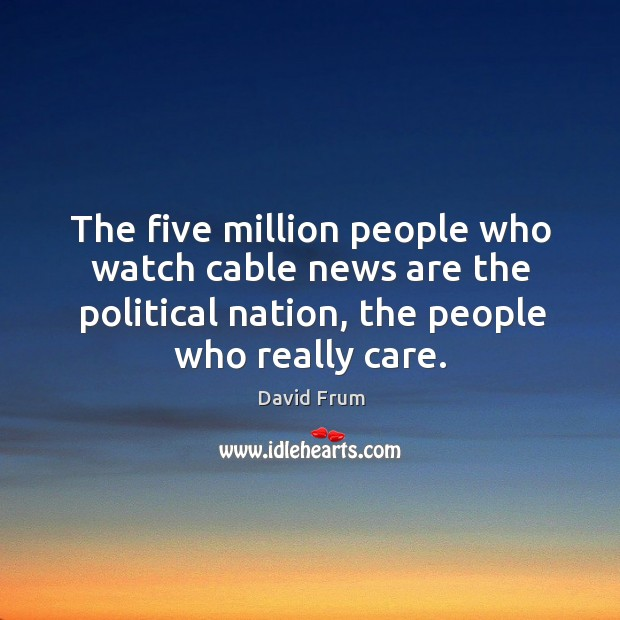 The five million people who watch cable news are the political nation, the people who really care. David Frum Picture Quote