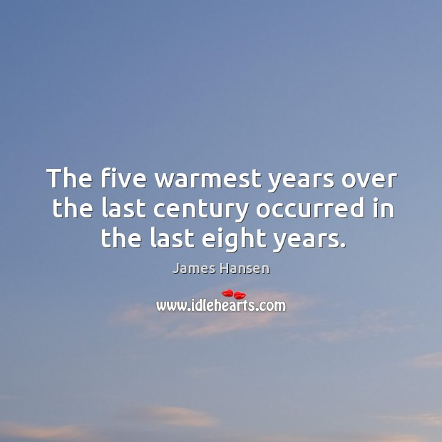 The five warmest years over the last century occurred in the last eight years. James Hansen Picture Quote