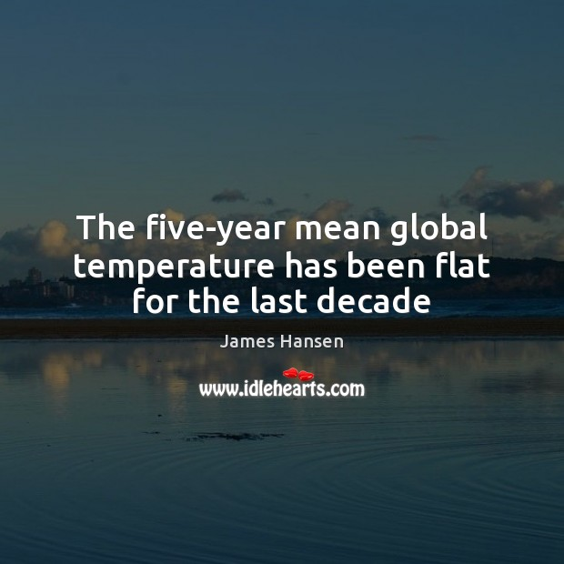 The five-year mean global temperature has been flat for the last decade James Hansen Picture Quote