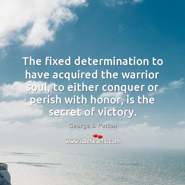 The fixed determination to have acquired the warrior soul, to either conquer George S. Patton Picture Quote