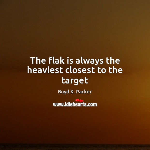 The flak is always the heaviest closest to the target Boyd K. Packer Picture Quote