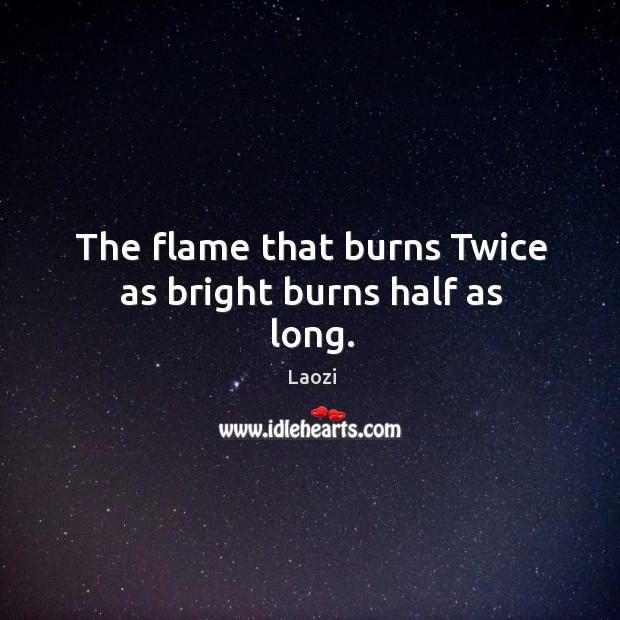 The flame that burns Twice as bright burns half as long. Image