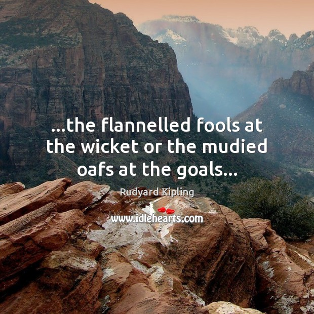 …the flannelled fools at the wicket or the mudied oafs at the goals… Image