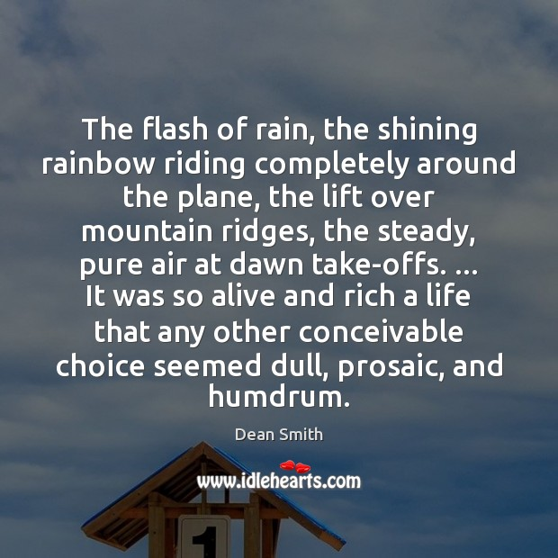 The flash of rain, the shining rainbow riding completely around the plane, Dean Smith Picture Quote