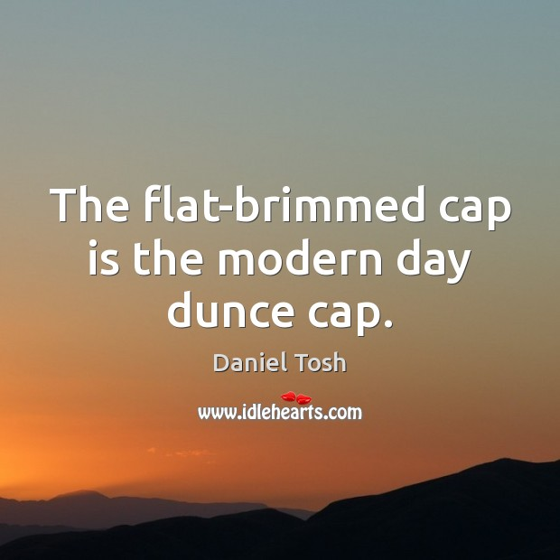 The flat-brimmed cap is the modern day dunce cap. Daniel Tosh Picture Quote