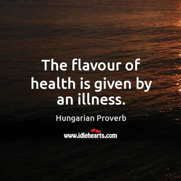 The flavour of health is given by an illness. Image