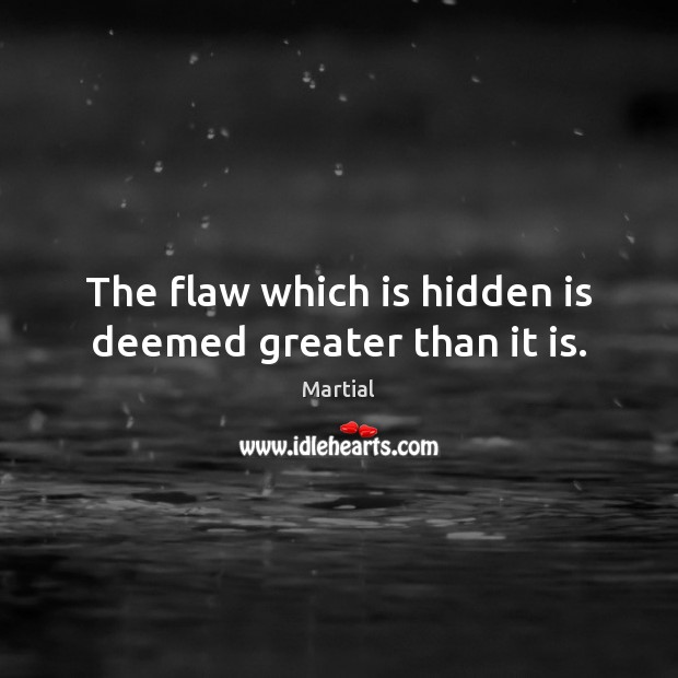 The flaw which is hidden is deemed greater than it is. Martial Picture Quote