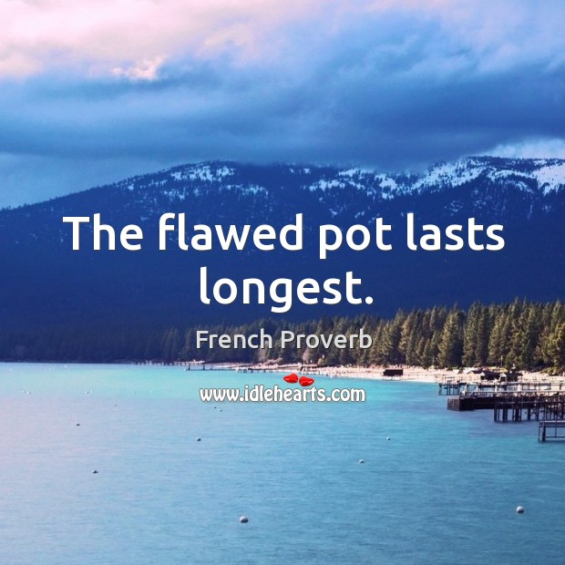 Image, The flawed pot lasts longest.