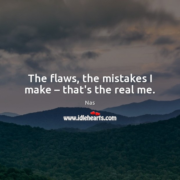 The flaws, the mistakes I make – that's the real me. Nas Picture Quote