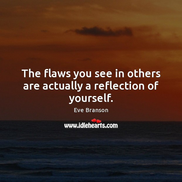 The flaws you see in others are actually a reflection of yourself. Image