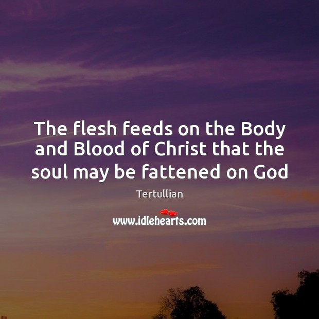 The flesh feeds on the Body and Blood of Christ that the soul may be fattened on God Image
