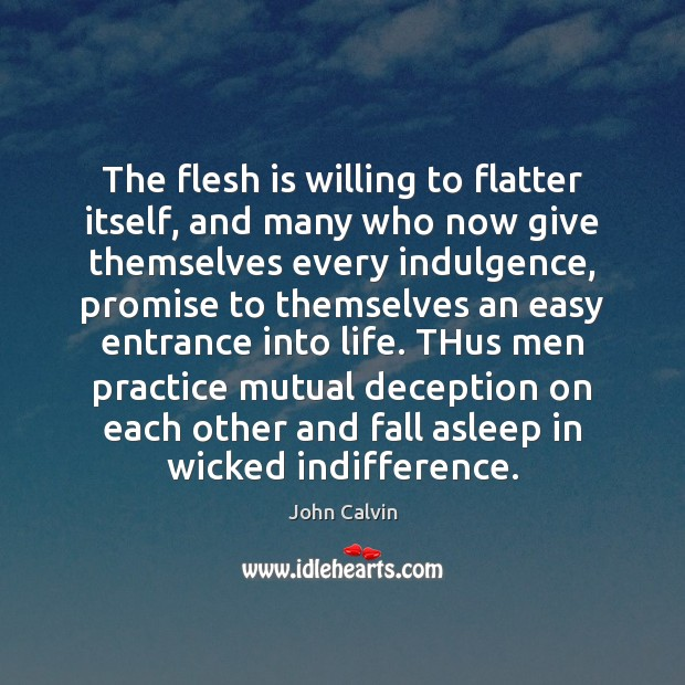 The flesh is willing to flatter itself, and many who now give John Calvin Picture Quote