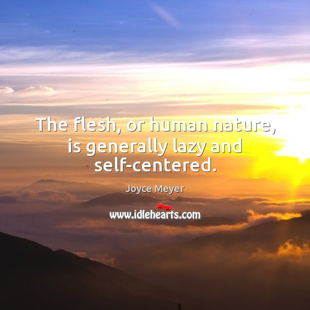 The flesh, or human nature, is generally lazy and self-centered. Joyce Meyer Picture Quote