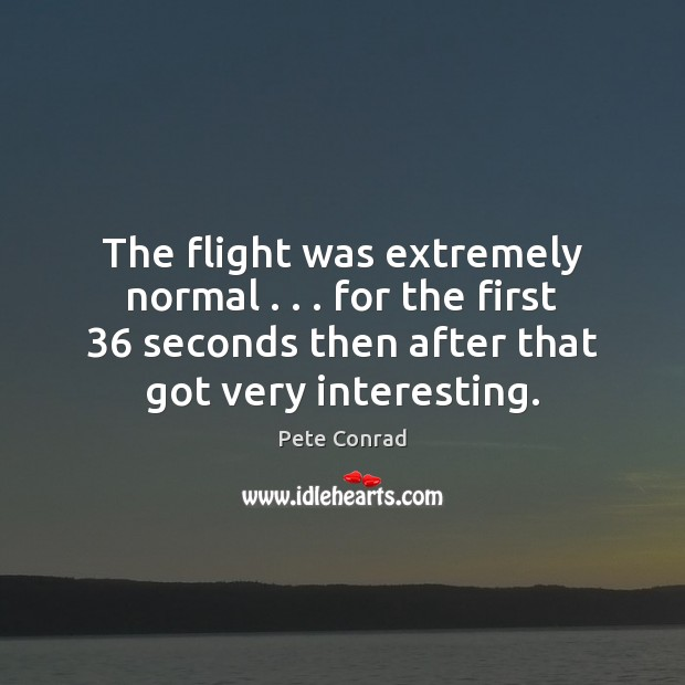 The flight was extremely normal . . . for the first 36 seconds then after that Image