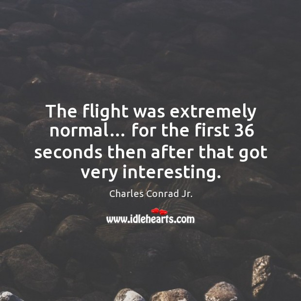 The flight was extremely normal… for the first 36 seconds then after that got very interesting. Image