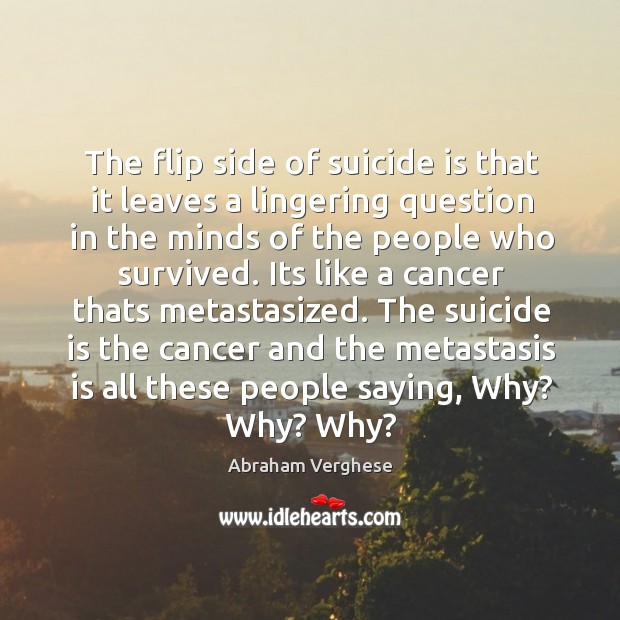 The flip side of suicide is that it leaves a lingering question Abraham Verghese Picture Quote