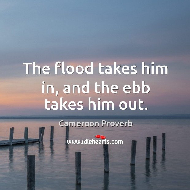 Image, The flood takes him in, and the ebb takes him out.