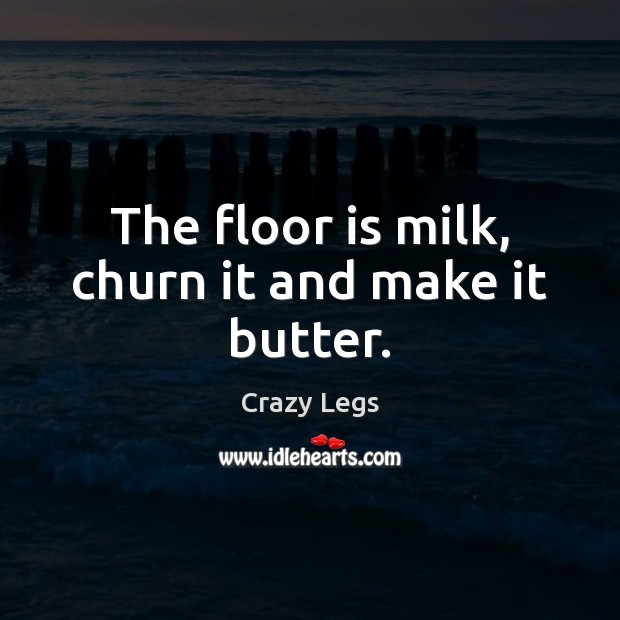 The floor is milk, churn it and make it butter. Image