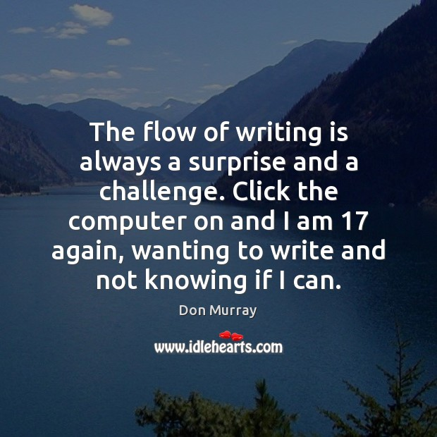 The flow of writing is always a surprise and a challenge. Click Computers Quotes Image