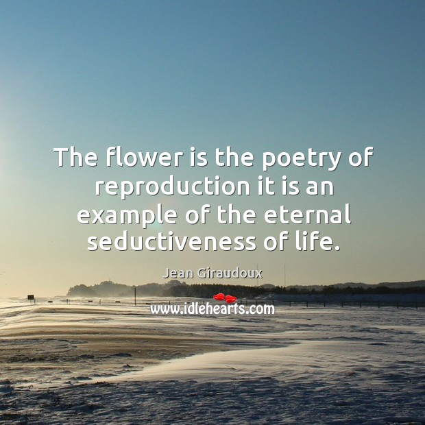 The flower is the poetry of reproduction it is an example of the eternal seductiveness of life. Jean Giraudoux Picture Quote