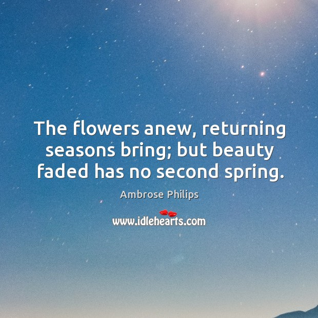 Image, The flowers anew, returning seasons bring; but beauty faded has no second spring.