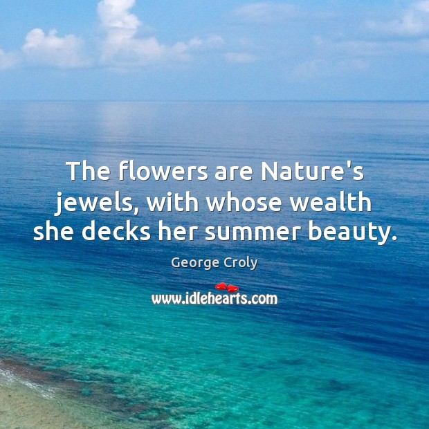The flowers are Nature's jewels, with whose wealth she decks her summer beauty. Image