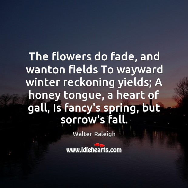 The flowers do fade, and wanton fields To wayward winter reckoning yields; Image