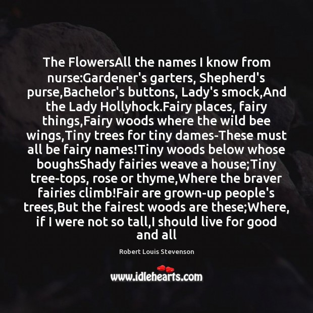 The FlowersAll the names I know from nurse:Gardener's garters, Shepherd's purse, Robert Louis Stevenson Picture Quote
