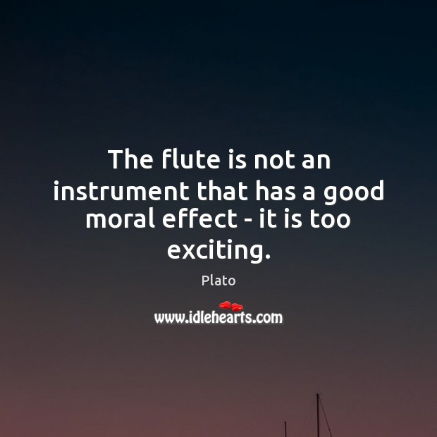 The flute is not an instrument that has a good moral effect – it is too exciting. Image