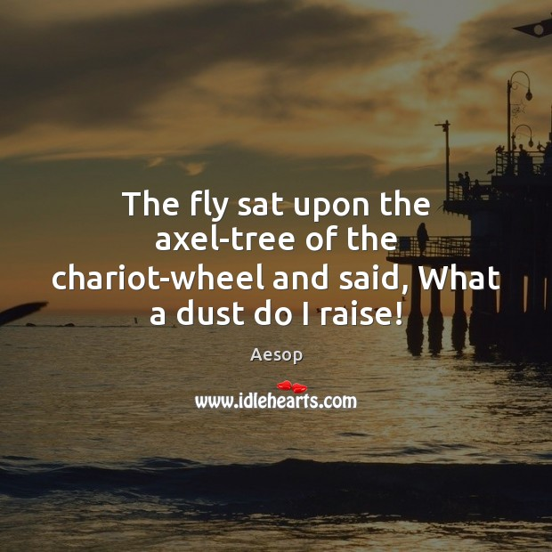 Image, The fly sat upon the axel-tree of the chariot-wheel and said, What a dust do I raise!