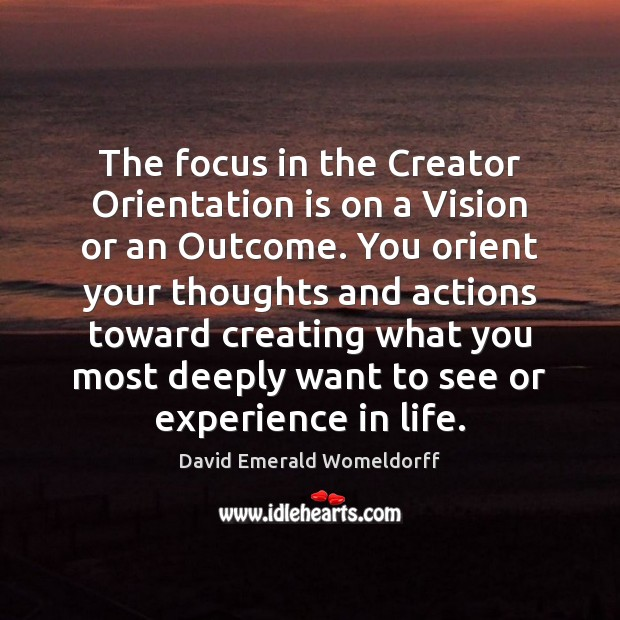 The focus in the Creator Orientation is on a Vision or an David Emerald Womeldorff Picture Quote