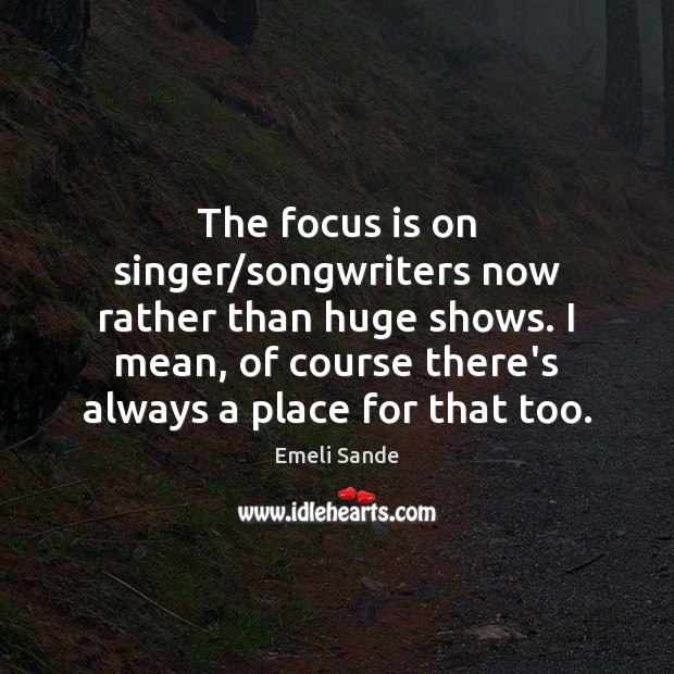The focus is on singer/songwriters now rather than huge shows. I Emeli Sande Picture Quote