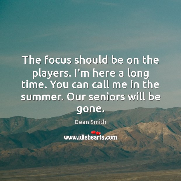 The focus should be on the players. I'm here a long time. Dean Smith Picture Quote