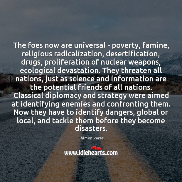 The foes now are universal – poverty, famine, religious radicalization, desertification, drugs, Shimon Peres Picture Quote
