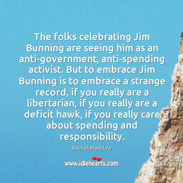 The folks celebrating jim bunning are seeing him as an anti-government Image