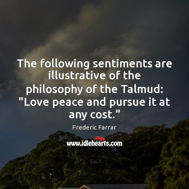 """The following sentiments are illustrative of the philosophy of the Talmud: """"Love Frederic Farrar Picture Quote"""