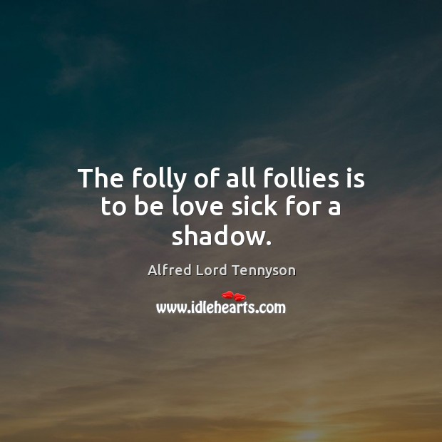 Image, The folly of all follies is to be love sick for a shadow.