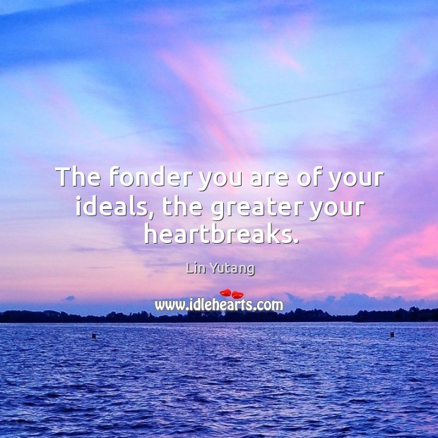 The fonder you are of your ideals, the greater your heartbreaks. Image